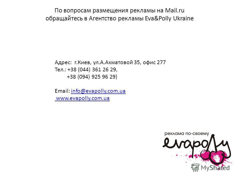 По вопросам размещения рекламы на Mail.ru обращайтесь в Агентство рекламы Eva&Polly Ukraine Адрес: г.Киев, ул.А.Ахматовой 35, офис 277 Тел.: +38 (044) 361 26 29, +38 (094) 925 96 29) Email: info@evapolly.com.uainfo@evapolly.com.ua www.evapolly.com.ua