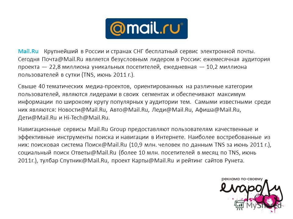 Mail.Ru - Крупнейший в России и странах СНГ бесплатный сервис электронной почты. Сегодня Почта@Mail.Ru является безусловным лидером в России: ежемесячная аудитория проекта 22,8 миллиона уникальных посетителей, ежедневная 10,2 миллиона пользователей в