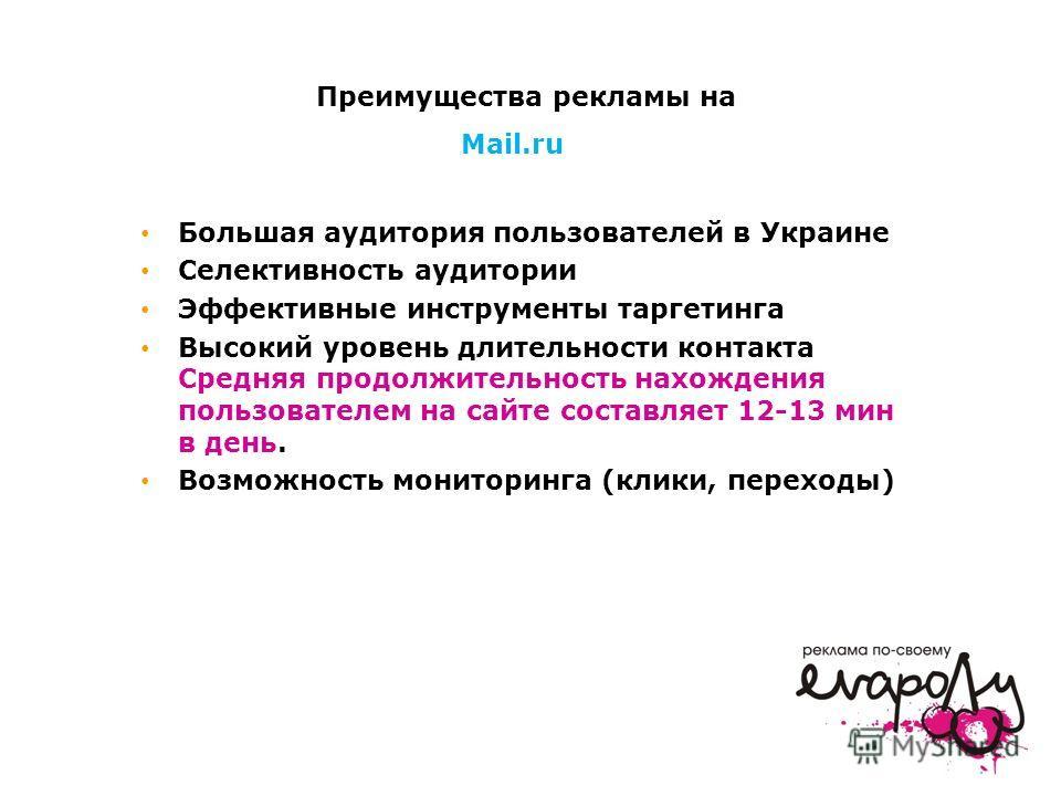Большая аудитория пользователей в Украине Селективность аудитории Эффективные инструменты таргетинга Высокий уровень длительности контакта Средняя продолжительность нахождения пользователем на сайте составляет 12-13 мин в день. Возможность мониторинг