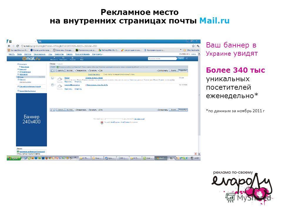Рекламное место на внутренних страницах почты Mail.ru Ваш баннер в Украине увидят Более 340 тыс уникальных посетителей еженедельно* *по данным за ноябрь 2011 г