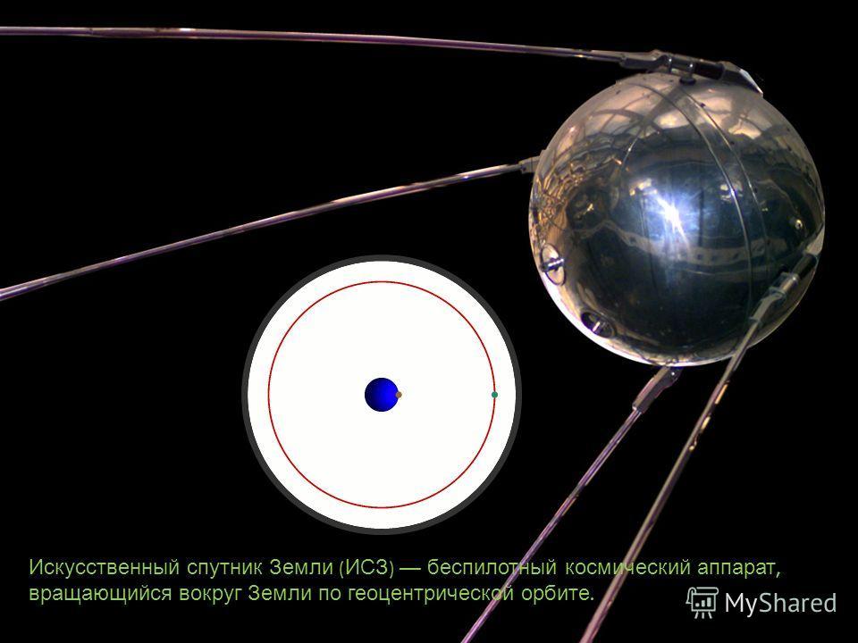 Искусственный спутник Земли ( ИСЗ ) беспилотный космический аппарат, вращающийся вокруг Земли по геоцентрической орбите.