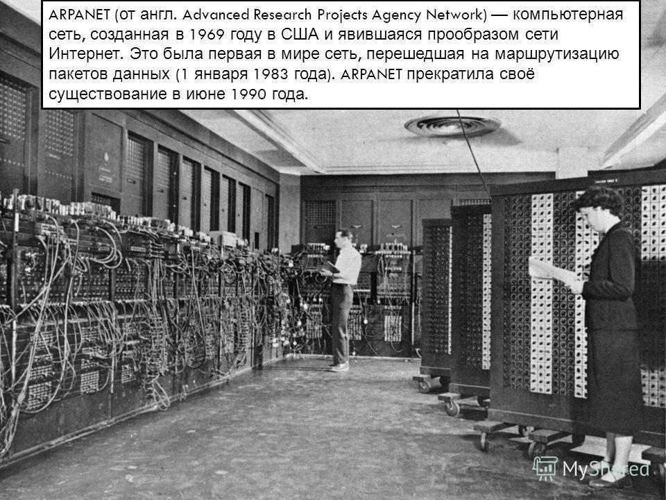 ARPANET ( от англ. Advanced Research Projects Agency Network) компьютерная сеть, созданная в 1969 году в США и явившаяся прообразом сети Интернет. Это была первая в мире сеть, перешедшая на маршрутизацию пакетов данных (1 января 1983 года ). ARPANET
