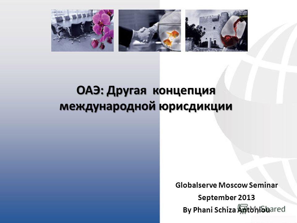 ОАЭ: Другая концепция международной юрисдикции Globalserve Moscow Seminar September 2013 By Phani Schiza Antoniou