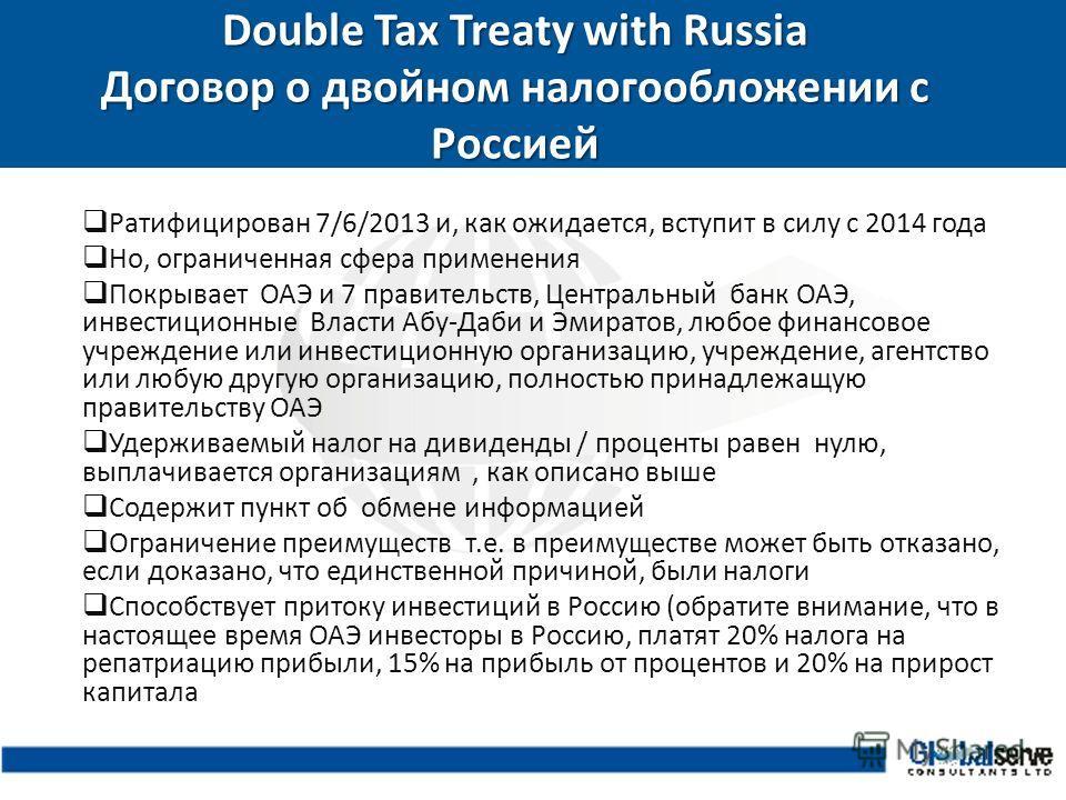 Double Tax Treaty with Russia Договор о двойном налогообложении с Россией Ратифицирован 7/6/2013 и, как ожидается, вступит в силу с 2014 года Но, ограниченная сфера применения Покрывает ОАЭ и 7 правительств, Центральный банк ОАЭ, инвестиционные Власт