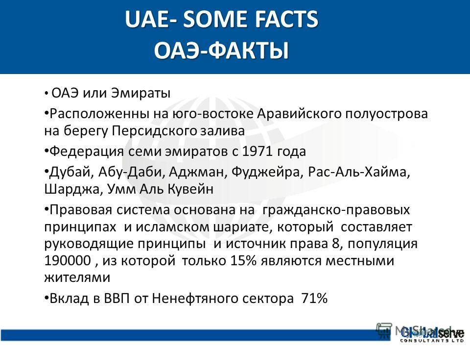 UAE- SOME FACTS ОАЭ-ФАКТЫ UAE- SOME FACTS ОАЭ-ФАКТЫ ОАЭ или Эмираты Расположенны на юго-востоке Аравийского полуострова на берегу Персидского залива Федерация семи эмиратов с 1971 года Дубай, Абу-Даби, Аджман, Фуджейра, Рас-Аль-Хайма, Шарджа, Умм Аль