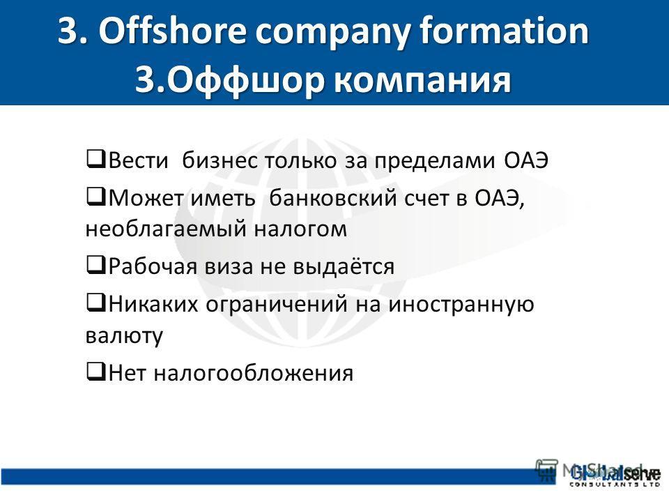 3. Offshore company formation 3.Оффшор компания Вести бизнес только за пределами ОАЭ Может иметь банковский счет в ОАЭ, необлагаемый налогом Рабочая виза не выдаётся Никаких ограничений на иностранную валюту Нет налогообложения