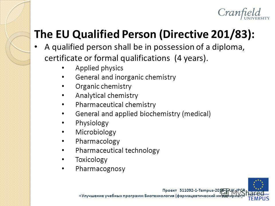 Проект 511092-1-Tempus-2010-1-UK-JPCR «Улучшение учебных программ Биотехнология (фармацевтический инжениринг)» The EU Qualified Person (Directive 201/83): A qualified person shall be in possession of a diploma, certificate or formal qualifications (4