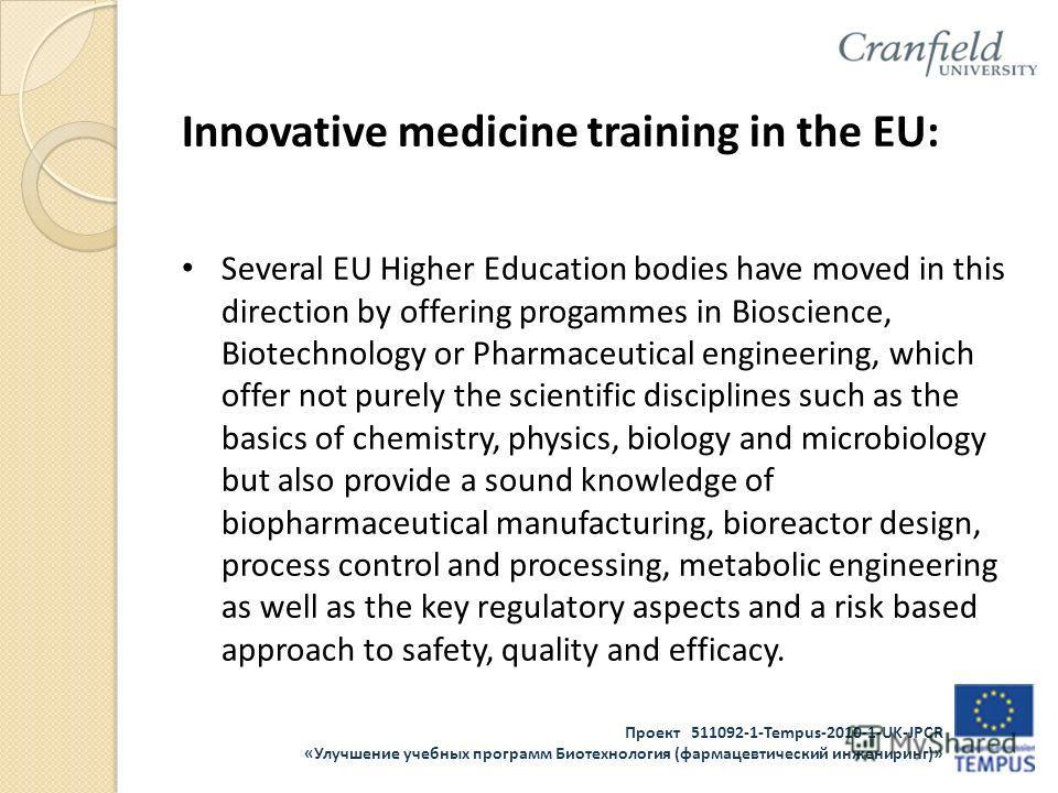 Проект 511092-1-Tempus-2010-1-UK-JPCR «Улучшение учебных программ Биотехнология (фармацевтический инжениринг)» Innovative medicine training in the EU: Several EU Higher Education bodies have moved in this direction by offering progammes in Bioscience