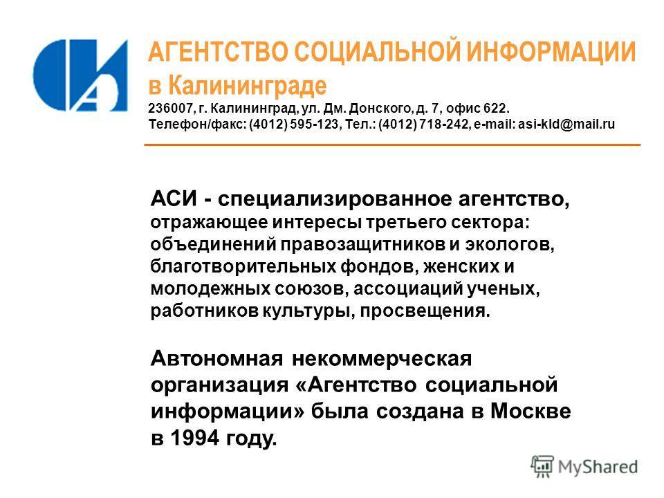 АГЕНТСТВО СОЦИАЛЬНОЙ ИНФОРМАЦИИ в Калининграде 236007, г. Калининград, ул. Дм. Донского, д. 7, офис 622. Телефон/факс: (4012) 595-123, Тел.: (4012) 718-242, e-mail: asi-kld@mail.ru АСИ - специализированное агентство, отражающее интересы третьего сект