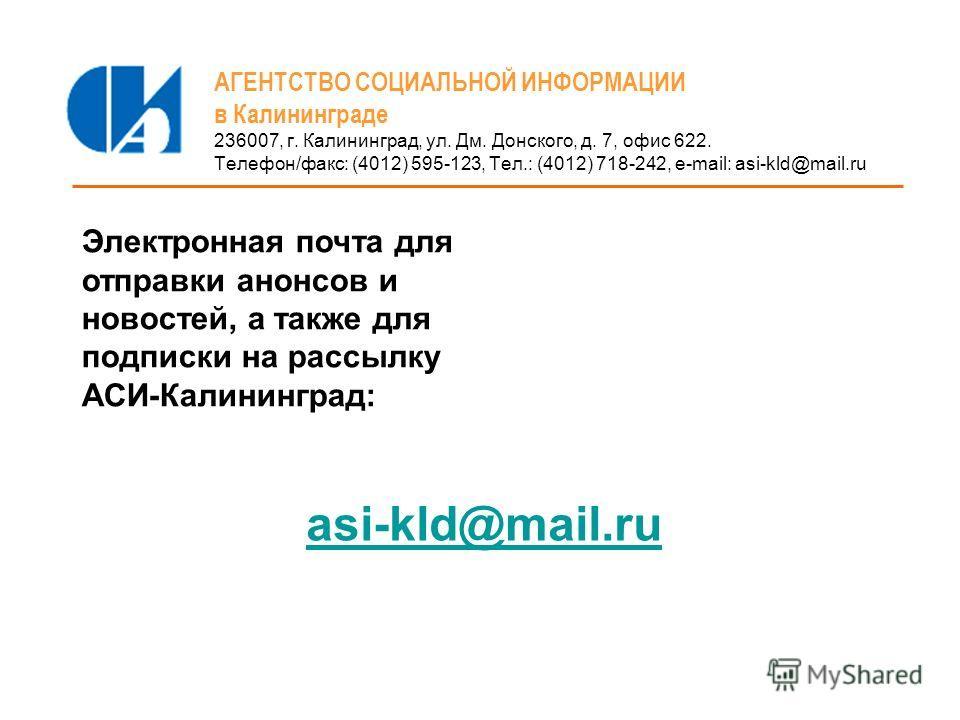 АГЕНТСТВО СОЦИАЛЬНОЙ ИНФОРМАЦИИ в Калининграде 236007, г. Калининград, ул. Дм. Донского, д. 7, офис 622. Телефон/факс: (4012) 595-123, Тел.: (4012) 718-242, e-mail: asi-kld@mail.ru Электронная почта для отправки анонсов и новостей, а также для подпис