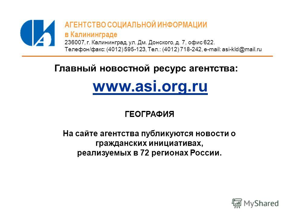 АГЕНТСТВО СОЦИАЛЬНОЙ ИНФОРМАЦИИ в Калининграде 236007, г. Калининград, ул. Дм. Донского, д. 7, офис 622. Телефон/факс: (4012) 595-123, Тел.: (4012) 718-242, e-mail: asi-kld@mail.ru www.asi.org.ru Главный новостной ресурс агентства: ГЕОГРАФИЯ На сайте