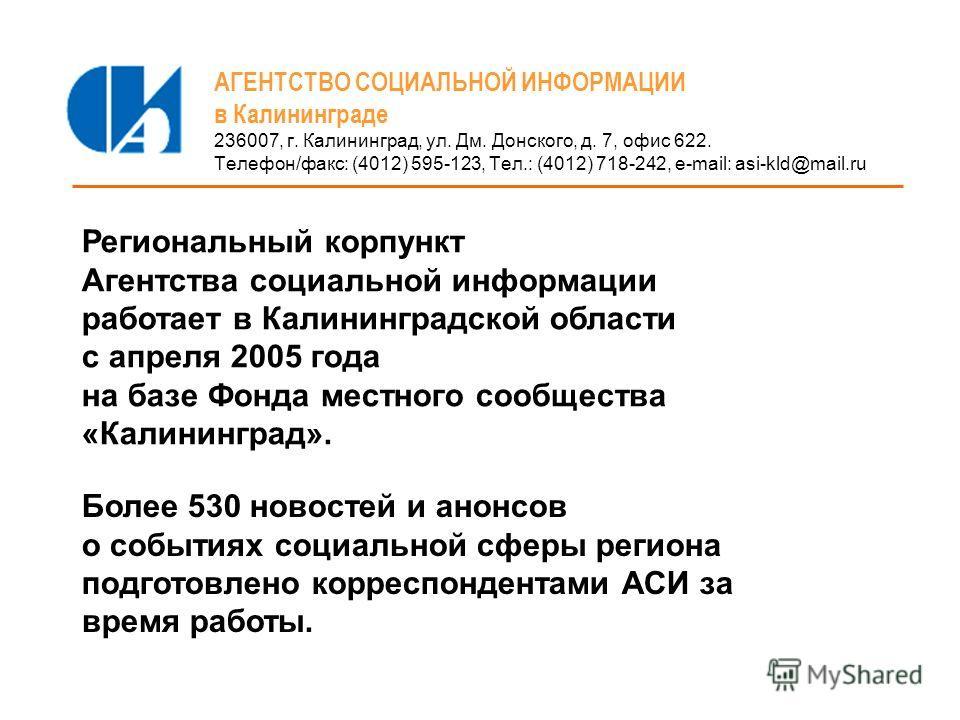 АГЕНТСТВО СОЦИАЛЬНОЙ ИНФОРМАЦИИ в Калининграде 236007, г. Калининград, ул. Дм. Донского, д. 7, офис 622. Телефон/факс: (4012) 595-123, Тел.: (4012) 718-242, e-mail: asi-kld@mail.ru Региональный корпункт Агентства социальной информации работает в Кали