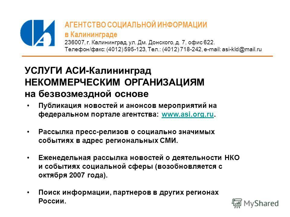 АГЕНТСТВО СОЦИАЛЬНОЙ ИНФОРМАЦИИ в Калининграде 236007, г. Калининград, ул. Дм. Донского, д. 7, офис 622. Телефон/факс: (4012) 595-123, Тел.: (4012) 718-242, e-mail: asi-kld@mail.ru УСЛУГИ АСИ-Калининград НЕКОММЕРЧЕСКИМ ОРГАНИЗАЦИЯМ на безвозмездной о