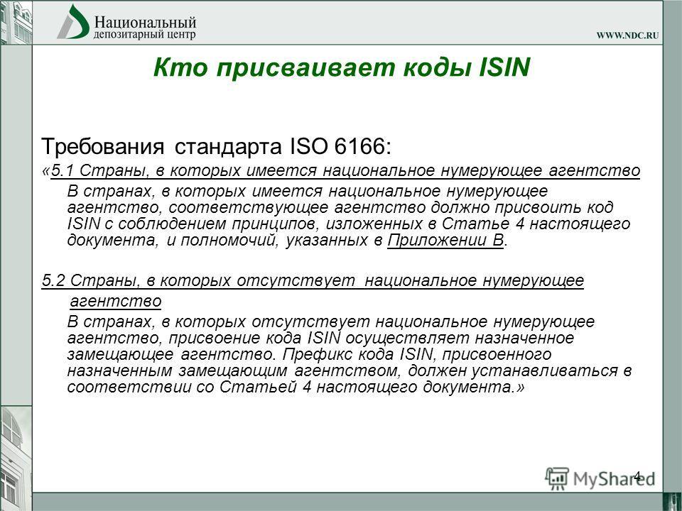 4 Кто присваивает коды ISIN Требования стандарта ISO 6166: «5.1 Страны, в которых имеется национальное нумерующее агентство В странах, в которых имеется национальное нумерующее агентство, соответствующее агентство должно присвоить код ISIN с соблюден