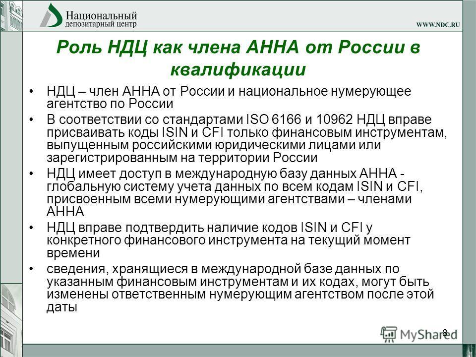 8 Роль НДЦ как члена АННА от России в квалификации НДЦ – член АННА от России и национальное нумерующее агентство по России В соответствии со стандартами ISO 6166 и 10962 НДЦ вправе присваивать коды ISIN и CFI только финансовым инструментам, выпущенны