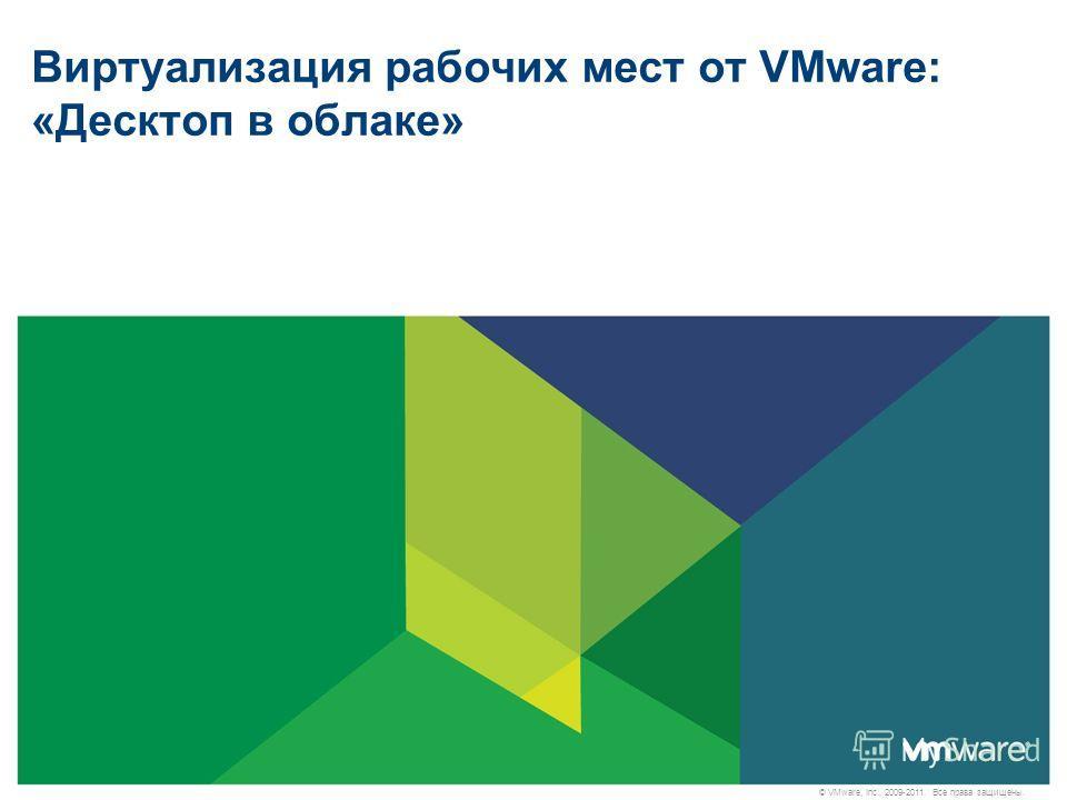 © VMware, Inc., 2009-2011. Все права защищены. Виртуализация рабочих мест от VMware: «Десктоп в облаке»