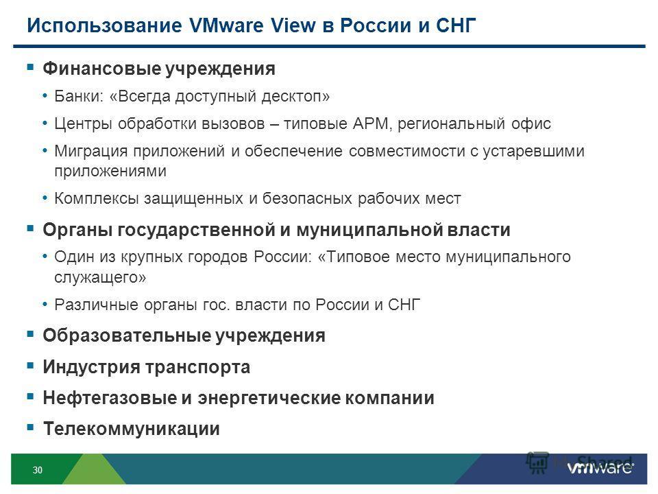 30 Использование VMware View в России и СНГ Финансовые учреждения Банки: «Всегда доступный десктоп» Центры обработки вызовов – типовые АРМ, региональный офис Миграция приложений и обеспечение совместимости с устаревшими приложениями Комплексы защищен