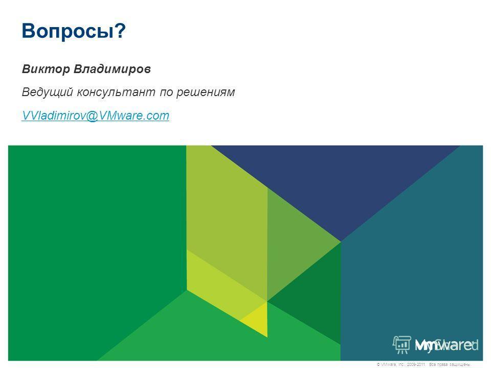 © VMware, Inc., 2009-2011. Все права защищены. Вопросы? Виктор Владимиров Ведущий консультант по решениям VVladimirov@VMware.com