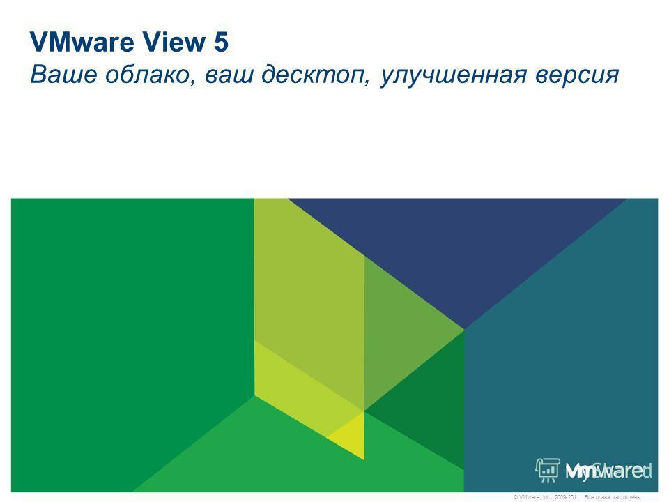 © VMware, Inc., 2009-2011. Все права защищены. VMware View 5 Ваше облако, ваш десктоп, улучшенная версия