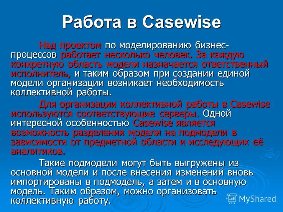 Работа в Casewise Над проектом по моделированию бизнес- процессов работает несколько человек. За каждую конкретную область модели назначается ответственный исполнитель, и таким образом при создании единой модели организации возникает необходимость ко