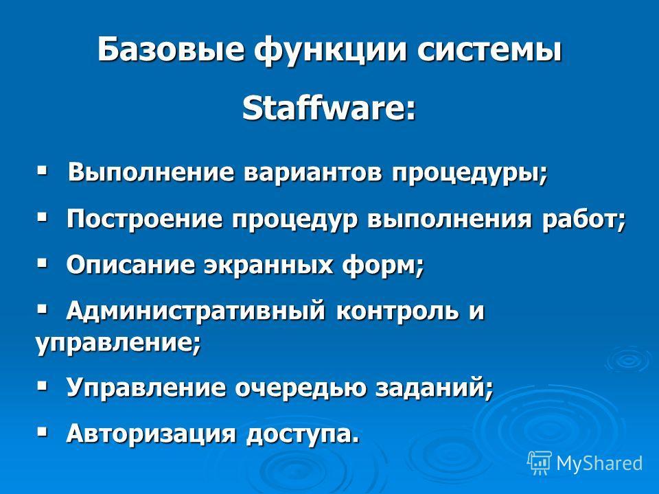 Базовые функции системы Staffware: Выполнение вариантов процедуры; Выполнение вариантов процедуры; Построение процедур выполнения работ; Построение процедур выполнения работ; Описание экранных форм; Описание экранных форм; Административный контроль и