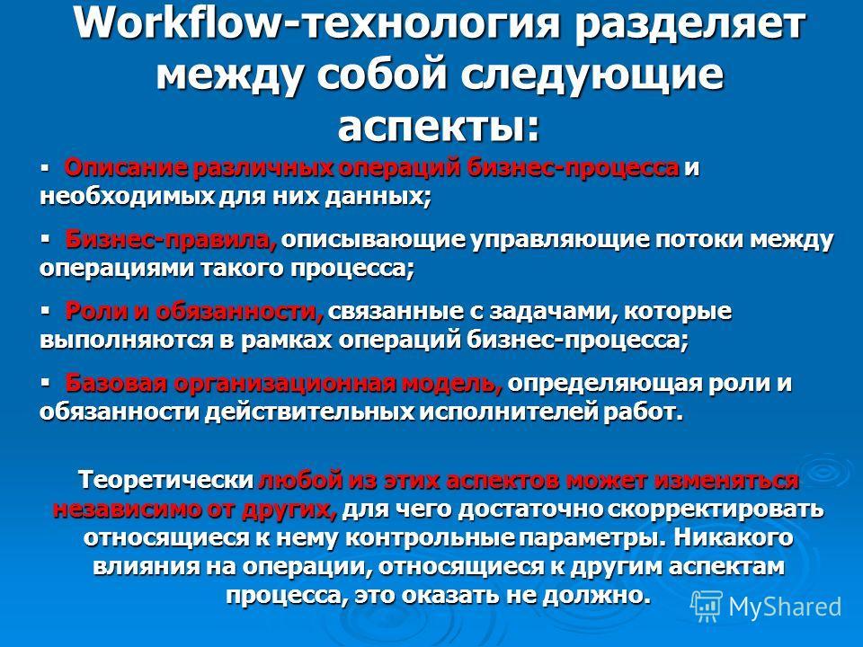 Workflow-технология разделяет между собой следующие аспекты: Описание различных операций бизнес-процесса и необходимых для них данных; Описание различных операций бизнес-процесса и необходимых для них данных; Бизнес-правила, описывающие управляющие п