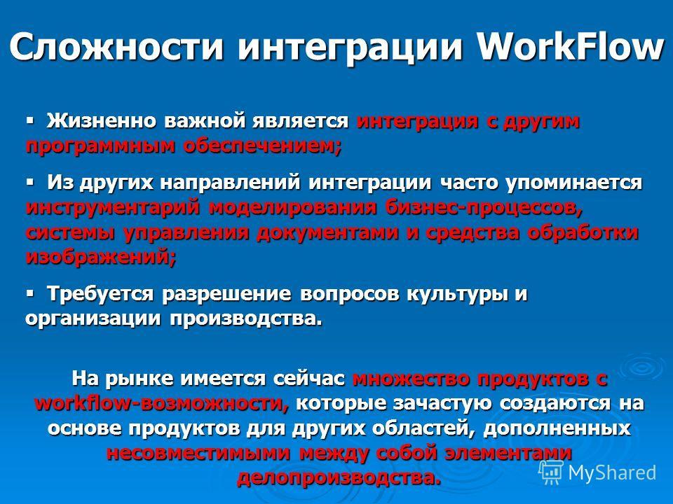 Сложности интеграции WorkFlow Жизненно важной является интеграция с другим программным обеспечением; Жизненно важной является интеграция с другим программным обеспечением; Из других направлений интеграции часто упоминается инструментарий моделировани