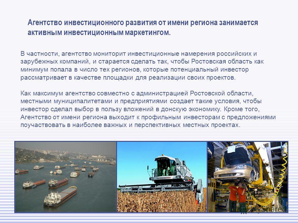 Агентство инвестиционного развития от имени региона занимается активным инвестиционным маркетингом. В частности, агентство мониторит инвестиционные намерения российских и зарубежных компаний, и старается сделать так, чтобы Ростовская область как мини