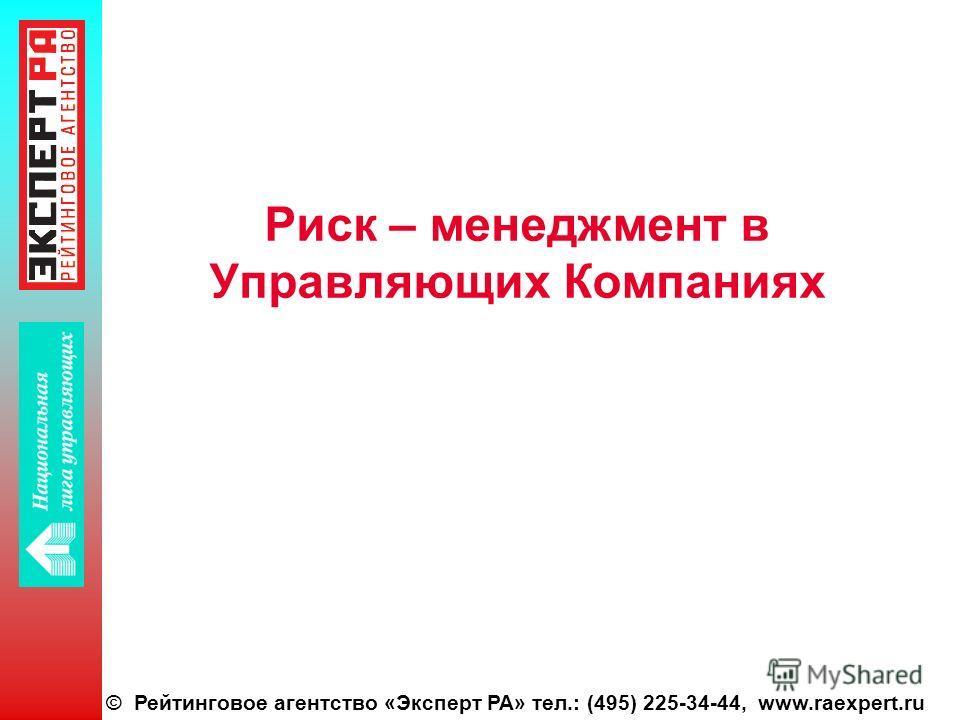 © Рейтинговое агентство «Эксперт РА» тел.: (495) 225-34-44, www.raexpert.ru Риск – менеджмент в Управляющих Компаниях