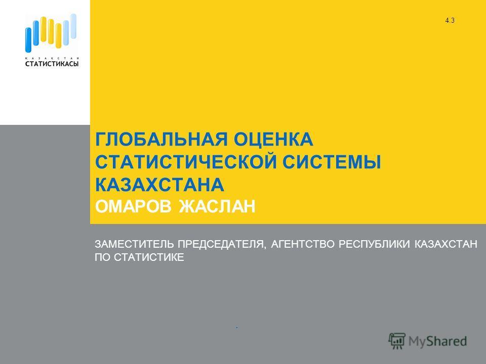 ГЛОБАЛЬНАЯ ОЦЕНКА СТАТИСТИЧЕСКОЙ СИСТЕМЫ КАЗАХСТАНА ОМАРОВ ЖАСЛАН ЗАМЕСТИТЕЛЬ ПРЕДСЕДАТЕЛЯ, АГЕНТСТВО РЕСПУБЛИКИ КАЗАХСТАН ПО СТАТИСТИКЕ. 4.3