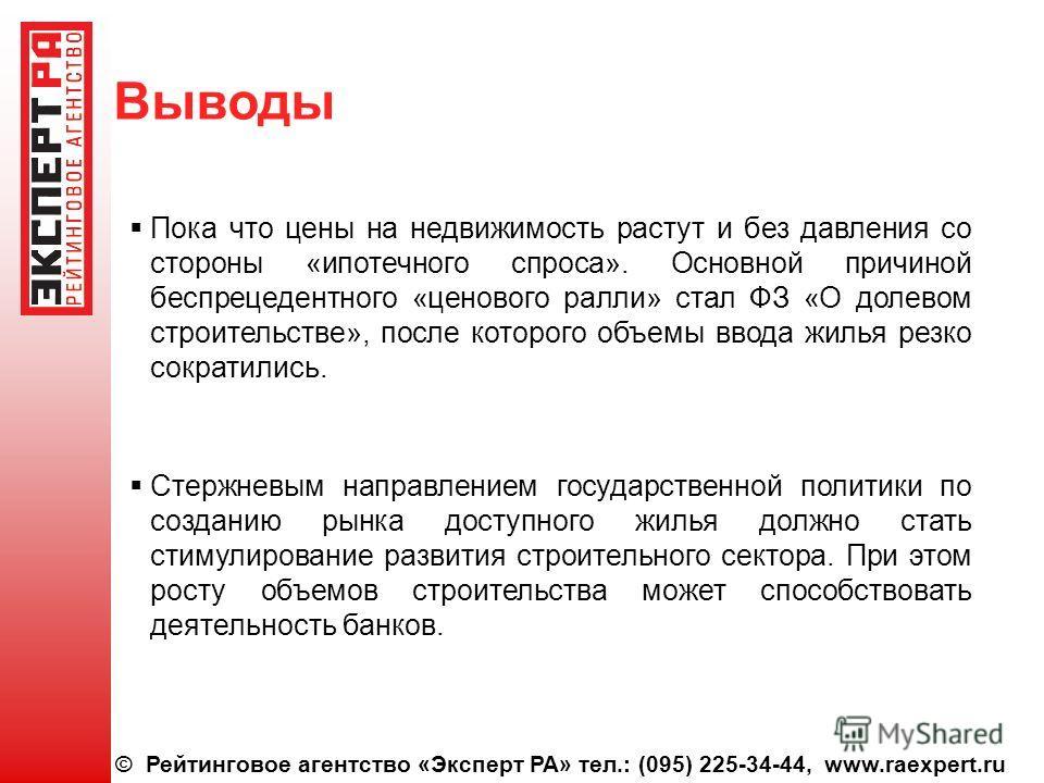 © Рейтинговое агентство «Эксперт РА» тел.: (095) 225-34-44, www.raexpert.ru Выводы Пока что цены на недвижимость растут и без давления со стороны «ипотечного спроса». Основной причиной беспрецедентного «ценового ралли» стал ФЗ «О долевом строительств