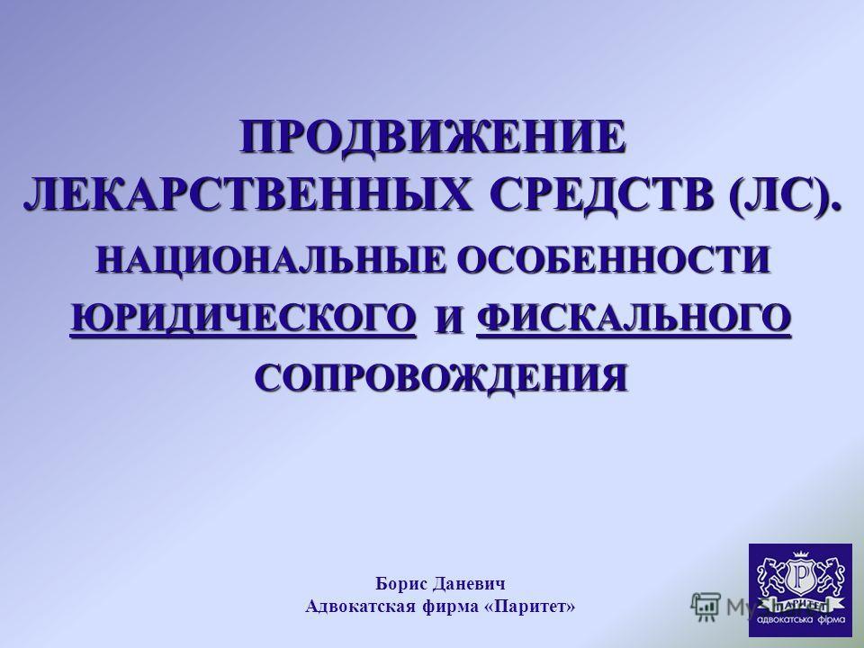 ПРОДВИЖЕНИЕ ЛЕКАРСТВЕННЫХ СРЕДСТВ (ЛС). НАЦИОНАЛЬНЫЕ ОСОБЕННОСТИ ЮРИДИЧЕСКОГО И ФИСКАЛЬНОГО СОПРОВОЖДЕНИЯ Борис Даневич Адвокатская фирма «Паритет»