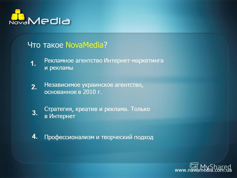 Что такое NovaMedia? Рекламное агентство Интернет-маркетинга и рекламы Независимое украинское агентство, основанное в 2010 г. Стратегия, креатив и реклама. Только в Интернет Профессионализм и творческий подход 1.1. 2.2. 3.3. 4.4.