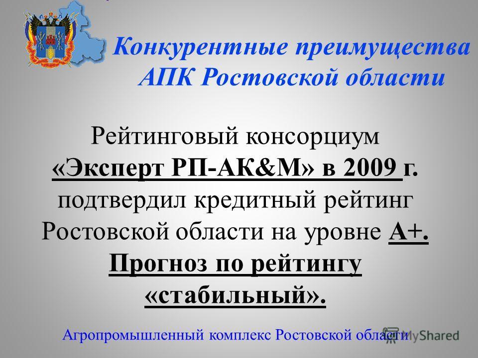 Конкурентные преимущества АПК Ростовской области Агропромышленный комплекс Ростовской области Рейтинговый консорциум «Эксперт РП-АК&М» в 2009 г. подтвердил кредитный рейтинг Ростовской области на уровне А+. Прогноз по рейтингу «стабильный».