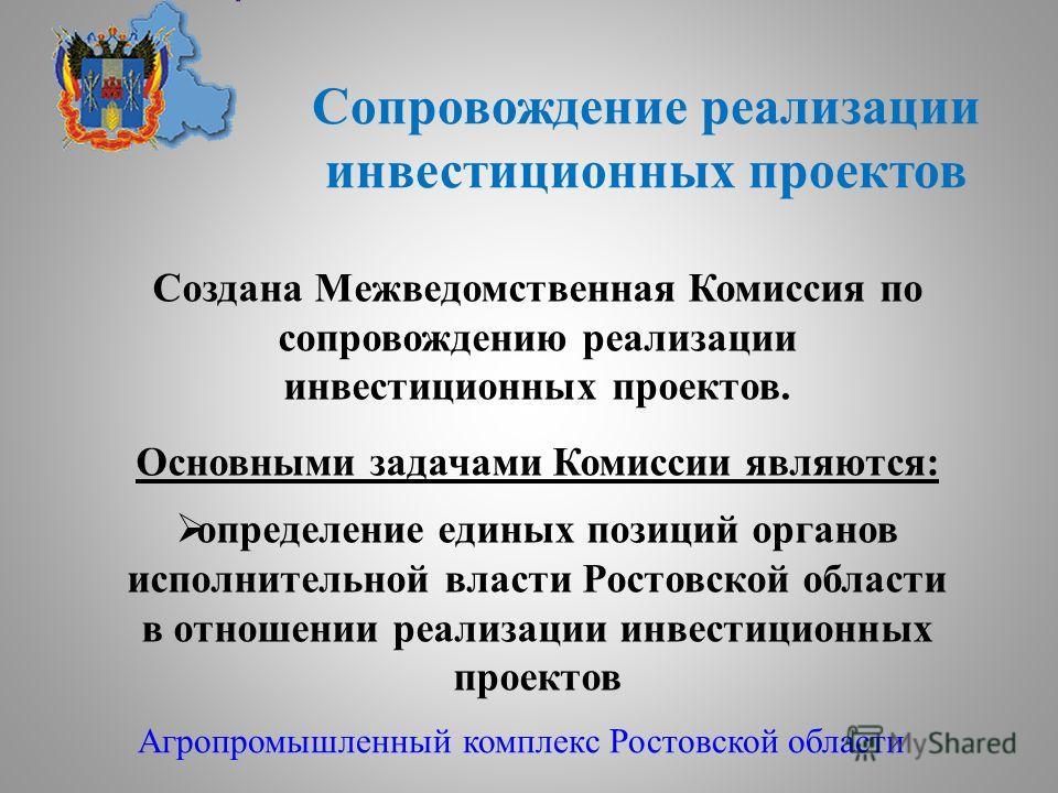 Сопровождение реализации инвестиционных проектов Агропромышленный комплекс Ростовской области Создана Межведомственная Комиссия по сопровождению реализации инвестиционных проектов. Основными задачами Комиссии являются: определение единых позиций орга