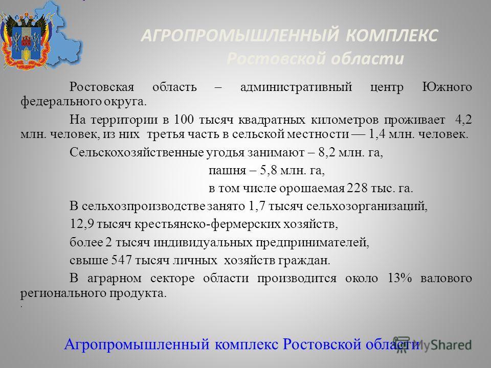 АГРОПРОМЫШЛЕННЫЙ КОМПЛЕКС Ростовской области Ростовская область – административный центр Южного федерального округа. На территории в 100 тысяч квадратных километров проживает 4,2 млн. человек, из них третья часть в сельской местности –– 1,4 млн. чело