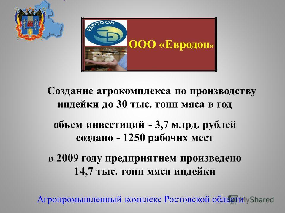 Создание агрокомплекса по производству индейки до 30 тыс. тонн мяса в год объем инвестиций - 3,7 млрд. рублей создано - 1250 рабочих мест в 2009 году предприятием произведено 14,7 тыс. тонн мяса индейки Агропромышленный комплекс Ростовской области ОО