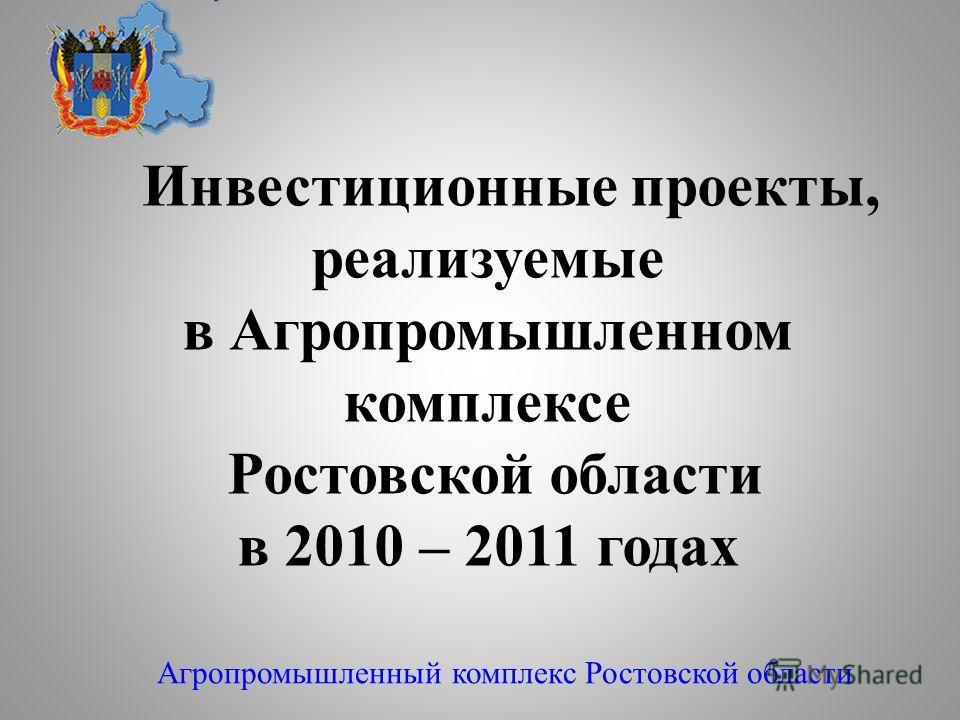 Инвестиционные проекты, реализуемые в Агропромышленном комплексе Ростовской области в 2010 – 2011 годах Агропромышленный комплекс Ростовской области