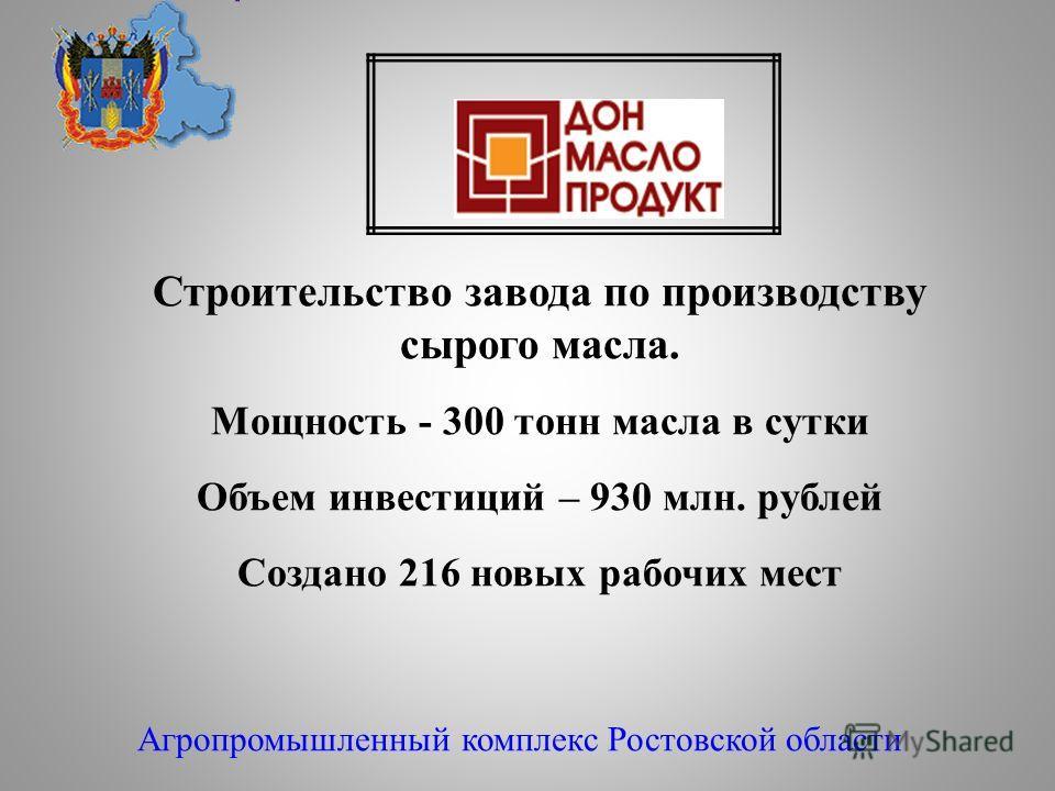 Агропромышленный комплекс Ростовской области Строительство завода по производству сырого масла. Мощность - 300 тонн масла в сутки Объем инвестиций – 930 млн. рублей Создано 216 новых рабочих мест