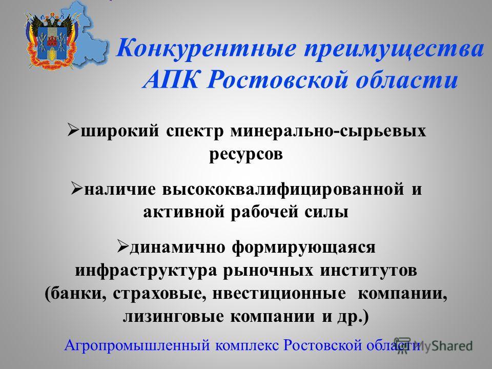 Конкурентные преимущества АПК Ростовской области Агропромышленный комплекс Ростовской области широкий спектр минерально-сырьевых ресурсов наличие высококвалифицированной и активной рабочей силы динамично формирующаяся инфраструктура рыночных институт