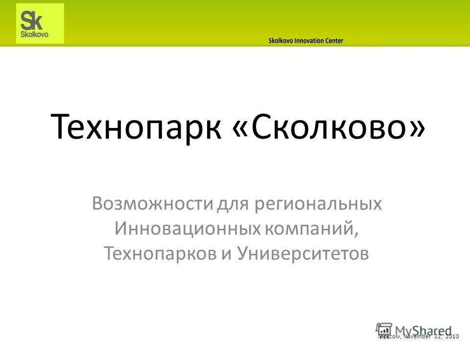 Технопарк «Сколково» Возможности для региональных Инновационных компаний, Технопарков и Университетов Moscow, November 22, 2010