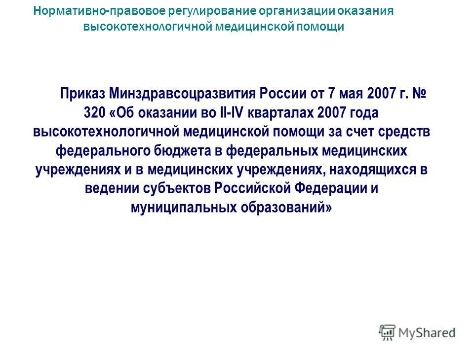 Нормативно-правовое регулирование организации оказания высокотехнологичной медицинской помощи Приказ Минздравсоцразвития России от 7 мая 2007 г. 320 «Об оказании во II-IV кварталах 2007 года высокотехнологичной медицинской помощи за счет средств феде