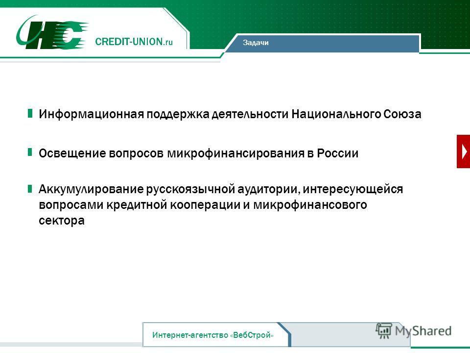 Задачи Информационная поддержка деятельности Национального Союза Освещение вопросов микрофинансирования в России Интернет-агентство «ВебСтрой» Аккумулирование русскоязычной аудитории, интересующейся вопросами кредитной кооперации и микрофинансового с