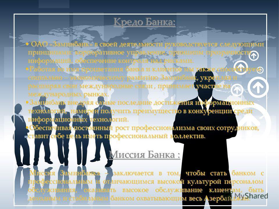Кредо Банка: ОАО «Заминбанк» в своей деятельности руководствуется следующими принципами: корпоративное управление, принципы прозрачности информаций, обеспечение контроля над рисками. ОАО «Заминбанк» в своей деятельности руководствуется следующими при