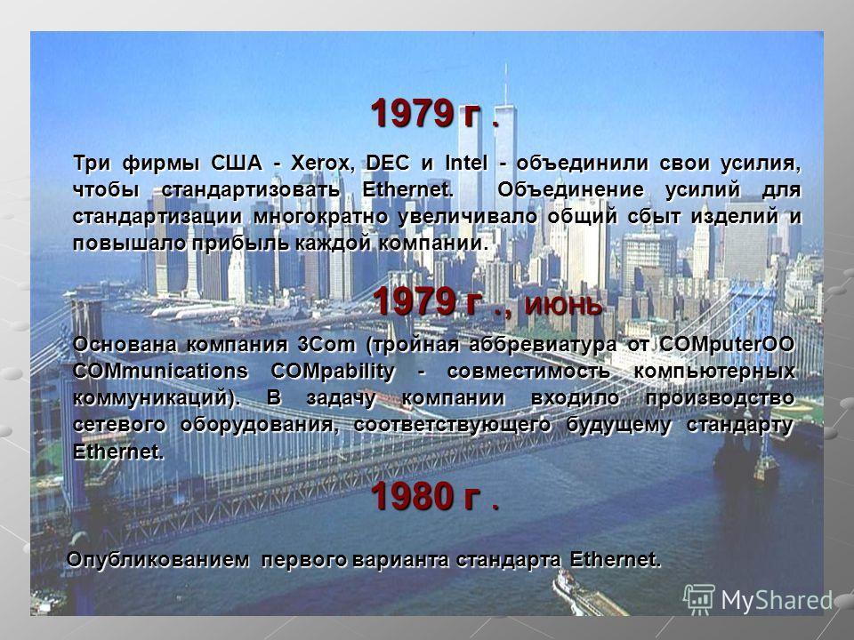 1979 г. Три фирмы США - Xerox, DEC и Intel - объединили свои усилия, чтобы стандартизовать Ethernet. Объединение усилий для стандартизации многократно увеличивало общий сбыт изделий и повышало прибыль каждой компании. Основана компания 3Com (тройная