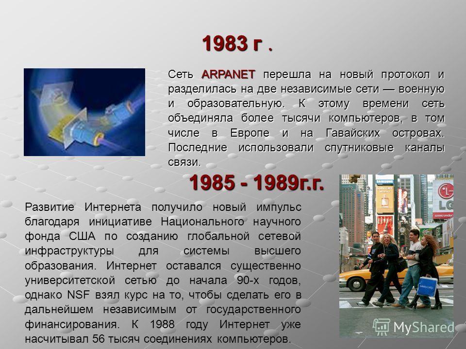 1983 г. Сеть ARPANET перешла на новый протокол и разделилась на две независимые сети военную и образовательную. К этому времени сеть объединяла более тысячи компьютеров, в том числе в Европе и на Гавайских островах. Последние использовали спутниковые