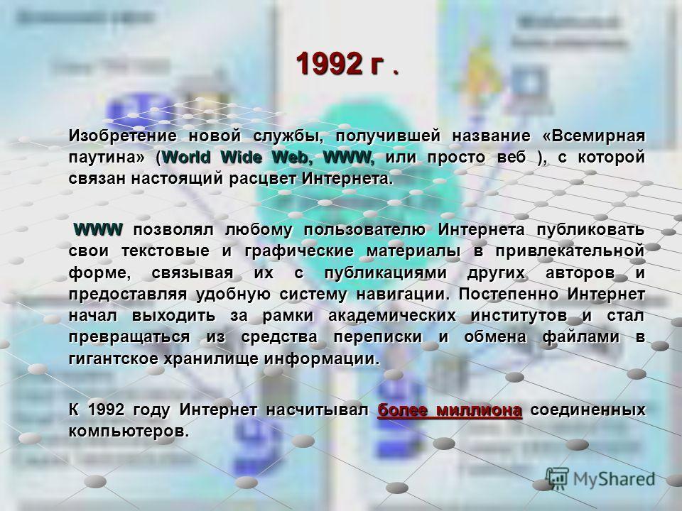 1992 г. Изобретение новой службы, получившей название «Всемирная паутина» (World Wide Web, WWW, или просто веб ), с которой связан настоящий расцвет Интернета. WWW позволял любому пользователю Интернета публиковать свои текстовые и графические матери