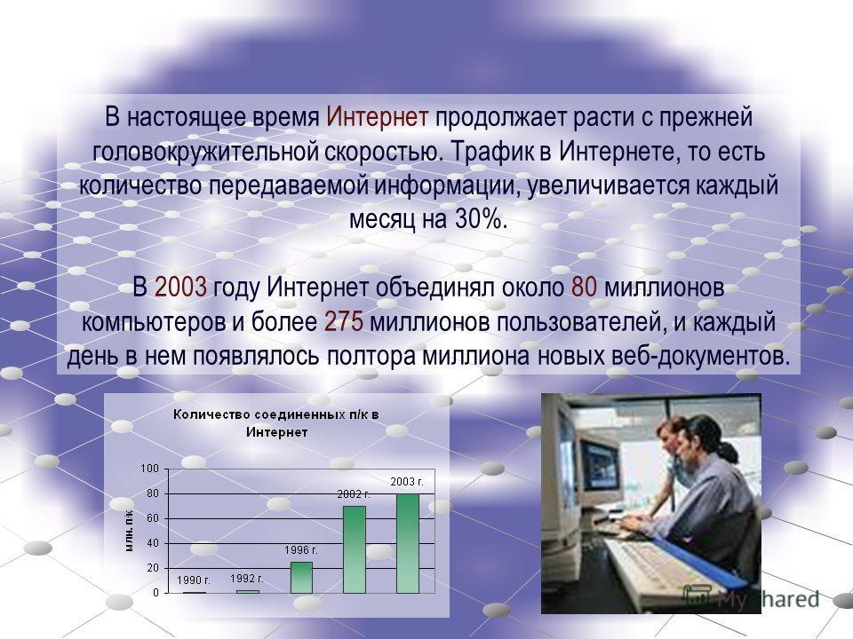 В настоящее время Интернет продолжает расти с прежней головокружительной скоростью. Трафик в Интернете, то есть количество передаваемой информации, увеличивается каждый месяц на 30%. В 2003 году Интернет объединял около 80 миллионов компьютеров и бол