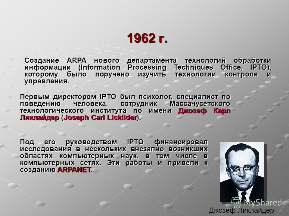 1962 г. Создание ARPA нового департамента технологий обработки информации (Information Processing Techniques Office, IPTO), которому было поручено изучить технологии контроля и управления. Первым директором IPTO был психолог, специалист по поведению