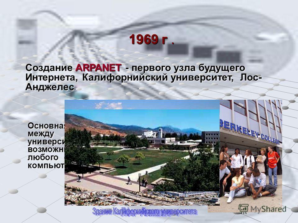 1969 г. Создание ARPANET - первого узла будущего Интернета, Калифорнийский университет, Лос- Анджелес Основная идея проекта - соединить между собой компьютеры разных университетов, чтобы сделать возможным удаленное использование любого свободного в д